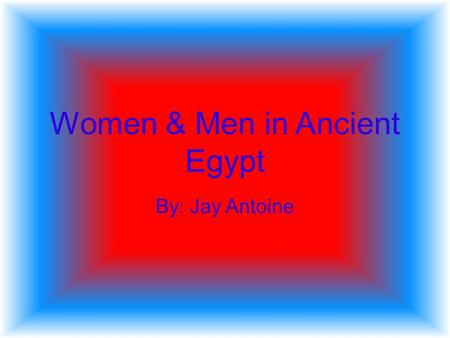 Women & Men in Ancient Egypt By: Jay Antoine HOUSE WIVES & It was taken for granted in the ancient world that the head of the house was the man. The.
