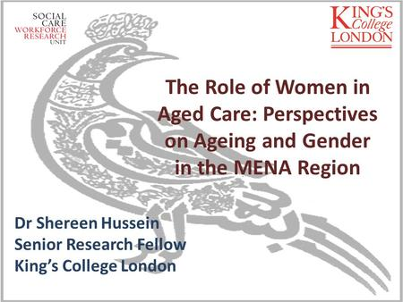 The Role of Women in Aged Care: Perspectives on Ageing and Gender in the MENA Region Dr Shereen Hussein Senior Research Fellow King's College London.