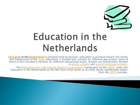 EducationEducation in the Netherlands is characterized by division: education is oriented toward the needs and background of the pupil. Education is divided.