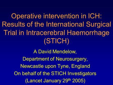 Operative intervention in ICH: Results of the International Surgical Trial in Intracerebral Haemorrhage (STICH) A David Mendelow, Department of Neurosurgery,