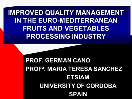 IMPROVED QUALITY MANAGEMENT IN THE EURO-MEDITERRANEAN FRUITS AND VEGETABLES PROCESSING INDUSTRY PROF. GERMAN CANO PROFª. MARIA TERESA SANCHEZ ETSIAM UNIVERSITY.