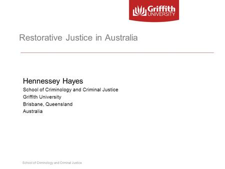 School of Criminology and Criminal Justice Restorative Justice in Australia Hennessey Hayes School of Criminology and Criminal Justice Griffith University.