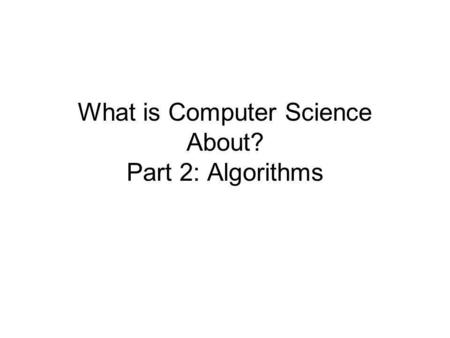 What is Computer Science About? Part 2: Algorithms.