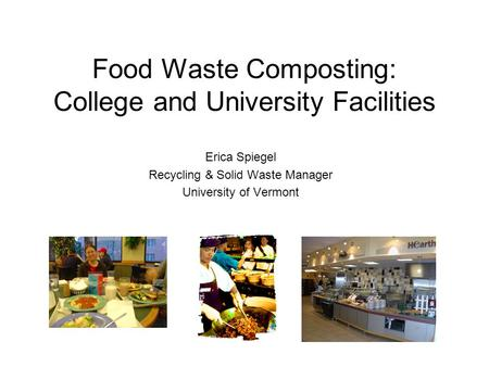 Food Waste Composting: College and University Facilities Erica Spiegel Recycling & Solid Waste Manager University of Vermont.