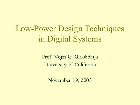Low-Power Design Techniques in Digital Systems Prof. Vojin G. Oklobdzija University of California November 19, 2003.