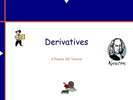 "Derivatives A Physics 100 Tutorial. Why Do We Need Derivatives? In physics, and life too, things are constantly ""changing."" Specifically, what we'll be."