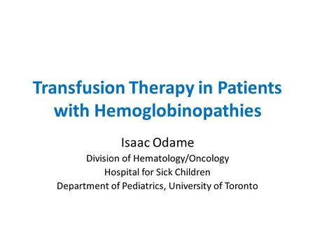 Transfusion Therapy in Patients with Hemoglobinopathies Isaac Odame Division of Hematology/Oncology Hospital for Sick Children Department of Pediatrics,
