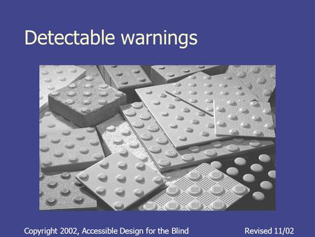 Detectable warnings Copyright 2002, Accessible Design for the BlindRevised 11/02.