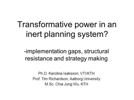 Transformative power in an inert planning system? -implementation gaps, structural resistance and strategy making Ph.D. Karolina Isaksson, VTI/KTH Prof.