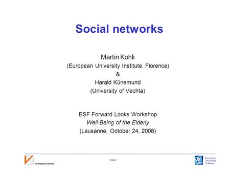 European University Institute Slide 1 Social networks Martin Kohli (European University Institute, Florence) & Harald Künemund (University of Vechta) ESF.
