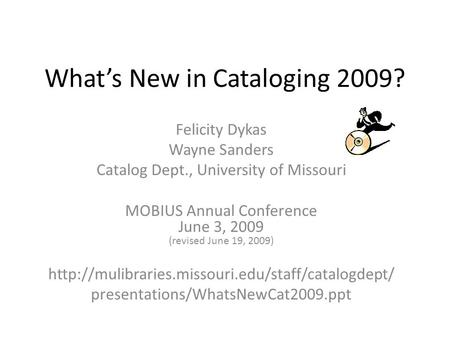 What's New in Cataloging 2009? Felicity Dykas Wayne Sanders Catalog Dept., University of Missouri MOBIUS Annual Conference June 3, 2009 (revised June 19,