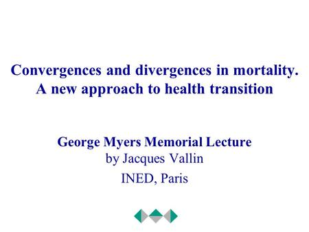 Convergences and divergences in mortality. A new approach to health transition George Myers Memorial Lecture by Jacques Vallin INED, Paris.