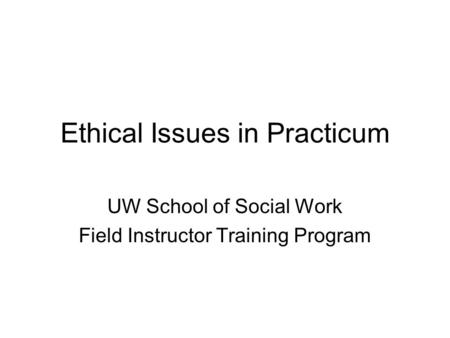Ethical Issues in Practicum UW School of Social Work Field Instructor Training Program.