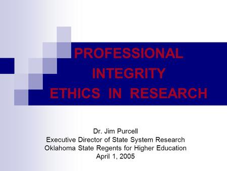 PROFESSIONAL INTEGRITY ETHICS IN RESEARCH Dr. Jim Purcell Executive Director of State System Research Oklahoma State Regents for Higher Education April.