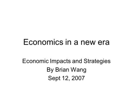 Economics in a new era Economic Impacts and Strategies By Brian Wang Sept 12, 2007.