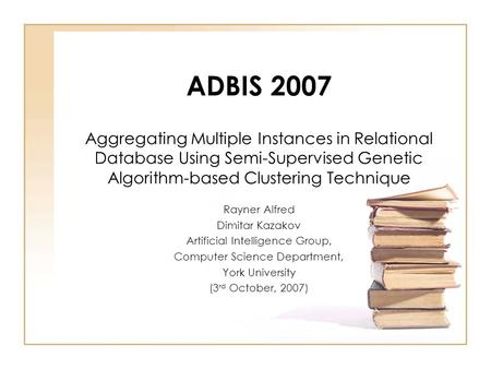 ADBIS 2007 Aggregating Multiple Instances in Relational Database Using Semi-Supervised Genetic Algorithm-based Clustering Technique Rayner Alfred Dimitar.
