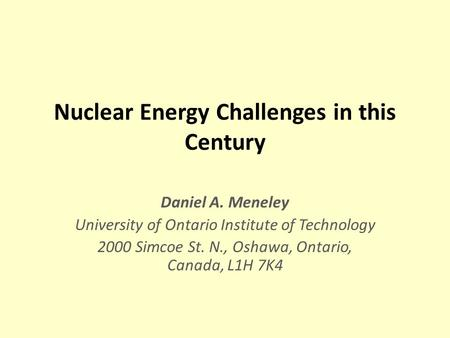 Nuclear Energy Challenges in this Century Daniel A. Meneley University of Ontario Institute of Technology 2000 Simcoe St. N., Oshawa, Ontario, Canada,
