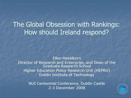 The Global Obsession with Rankings: How should Ireland respond? Ellen Hazelkorn Director of Research and Enterprise, and Dean of the Graduate Research.