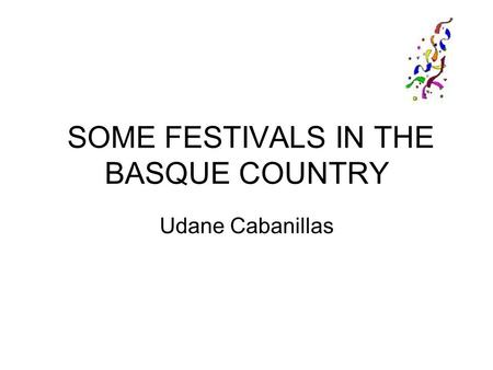 SOME FESTIVALS IN THE BASQUE COUNTRY Udane Cabanillas.