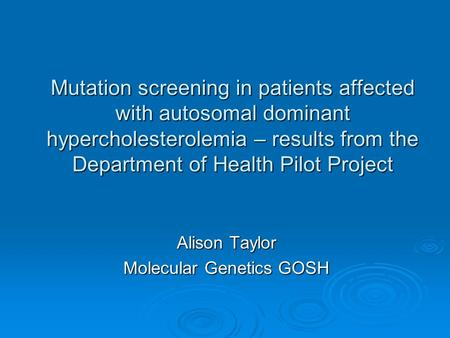 Mutation screening in patients affected with autosomal dominant hypercholesterolemia – results from the Department of Health Pilot Project Alison Taylor.