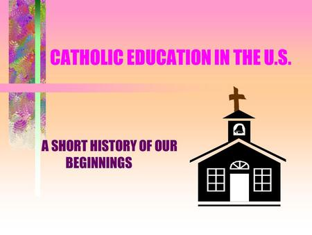 CATHOLIC EDUCATION IN THE U.S. A SHORT HISTORY OF OUR BEGINNINGS.