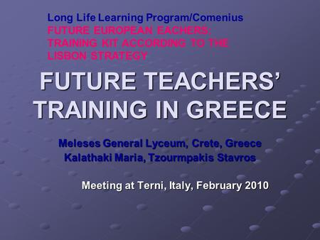 FUTURE TEACHERS' TRAINING IN GREECE Meleses General Lyceum, Crete, Greece Kalathaki Maria, Tzourmpakis Stavros Meeting at Terni, Italy, February 2010 Long.