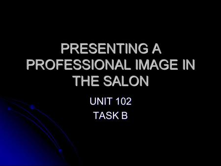 PRESENTING A PROFESSIONAL IMAGE IN THE SALON UNIT 102 TASK B.