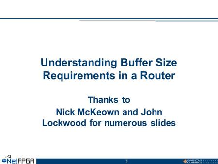 1 Understanding Buffer Size Requirements in a Router Thanks to Nick McKeown and John Lockwood for numerous slides.