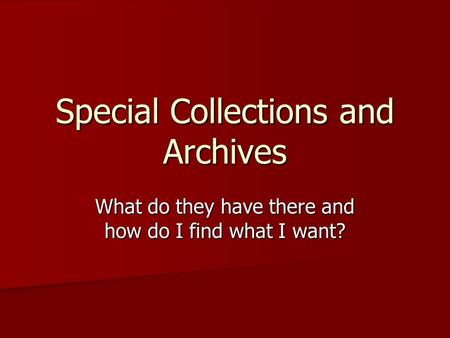 Special Collections and Archives What do they have there and how do I find what I want?