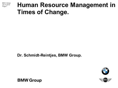 BMW Group 30.11.2010 Page 1 Human Resource Management in Times of Change. Dr. Schmidt-Reintjes, BMW Group.