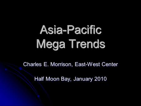 Asia-Pacific Mega Trends Charles E. Morrison, East-West Center Half Moon Bay, January 2010.