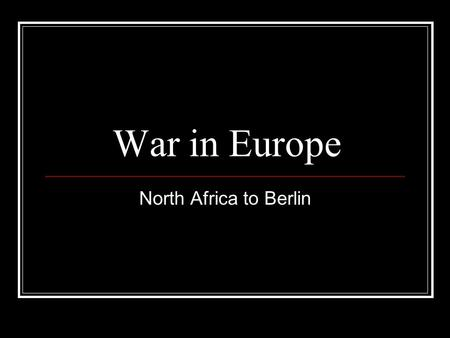 "War in Europe North Africa to Berlin. Patton vs. Rommel Operation Torch: Allied invasion of North Africa German general Erwin Rommel commands ""Afrika."