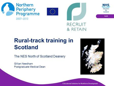 Educational Solutions for Workforce Development North Rural-track training in Scotland The NES North of Scotland Deanery Gillian Needham Postgraduate Medical.
