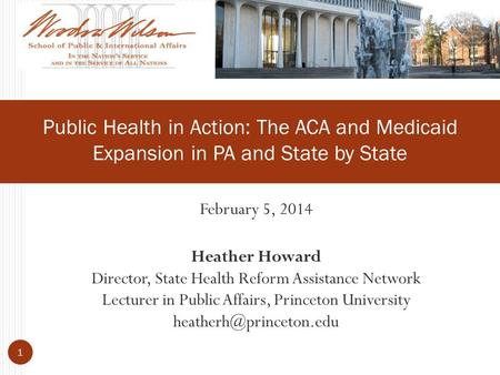 February 5, 2014 Heather Howard Director, State Health Reform Assistance Network Lecturer in Public Affairs, Princeton University