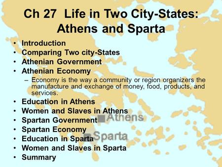 Ch 27 Life in Two City-States: Athens and Sparta Introduction Comparing Two city-States Athenian Government Athenian Economy –Economy is the way a community.
