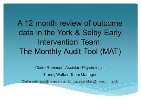 A 12 month review of outcome data in the York & Selby Early Intervention Team; The Monthly Audit Tool (MAT) Claire Robinson, Assistant Psychologist Tracey.