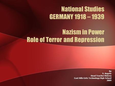 National Studies GERMANY 1918 – 1939 Nazism in Power Role of Terror and Repression By S. Angelo Head Teacher History East Hills Girls Technology High School.