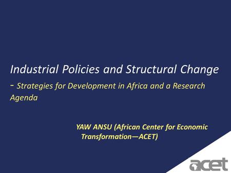 1 Industrial Policies and Structural Change - Strategies for Development in Africa and a Research Agenda YAW ANSU (African Center for Economic Transformation—ACET)
