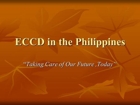 "ECCD in the Philippines ""Taking Care of Our Future,Today"""