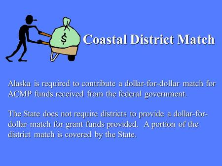 Alaska is required to contribute a dollar-for-dollar match for ACMP funds received from the federal government. Coastal District Match The State does not.