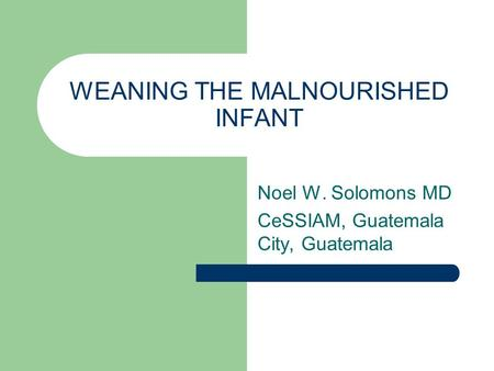 WEANING THE MALNOURISHED INFANT Noel W. Solomons MD CeSSIAM, Guatemala City, Guatemala.