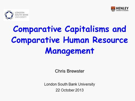 Comparative Capitalisms and Comparative Human Resource Management Chris Brewster London South Bank University 22 October 2013.
