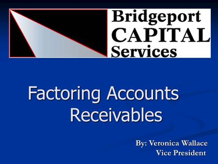 Factoring Accounts Receivables By: Veronica Wallace Vice President Vice President.