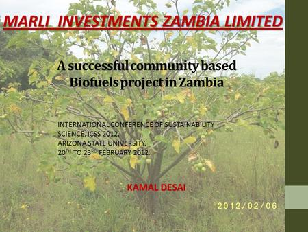 A successful community based Biofuels project in Zambia MARLI INVESTMENTS ZAMBIA LIMITED INTERNATIONAL CONFERENCE OF SUSTAINABILITY SCIENCE, ICSS 2012.