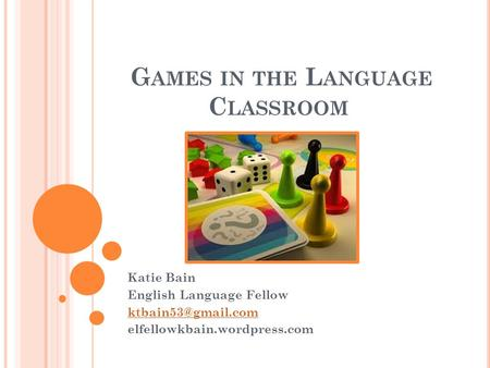 G AMES IN THE L ANGUAGE C LASSROOM Katie Bain English Language Fellow elfellowkbain.wordpress.com.