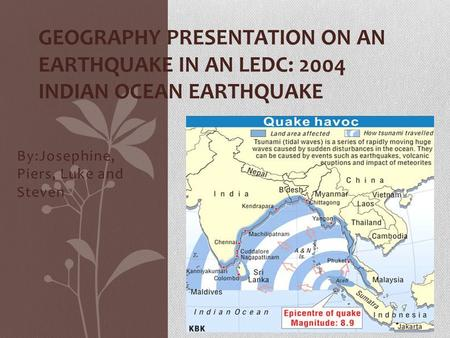 By:Josephine, Piers, Luke and Steven GEOGRAPHY PRESENTATION ON AN EARTHQUAKE IN AN LEDC: 2004 INDIAN OCEAN EARTHQUAKE.