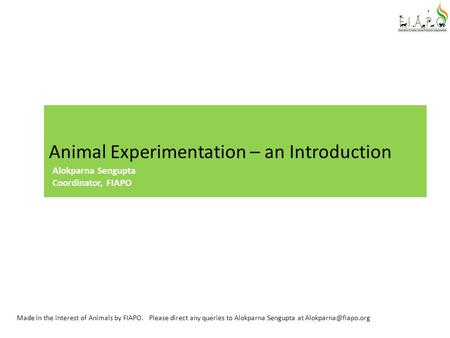 Animal Experimentation – an Introduction Made in the interest of Animals by FIAPO. Please direct any queries to Alokparna Sengupta at