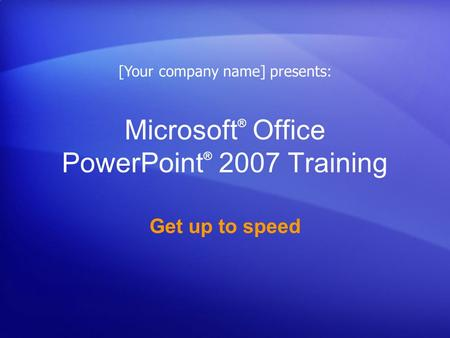 Microsoft ® Office PowerPoint ® 2007 Training Get up to speed [Your company name] presents: