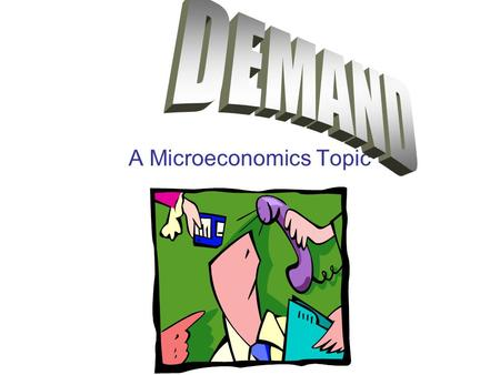 A Microeconomics Topic. Factors that Determine Demand Desire: Do I want it? Ability: Can I afford it? Willingness: Am I willing to buy it?