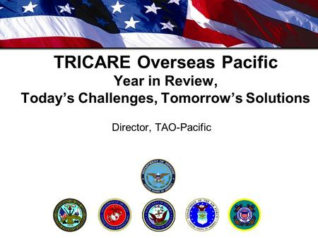 TRICARE Overseas Pacific Year in Review, Today's Challenges, Tomorrow's Solutions Director, TAO-Pacific.